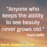 Anyone who keeps the ability to see beauty never grows old. Franz Kafka