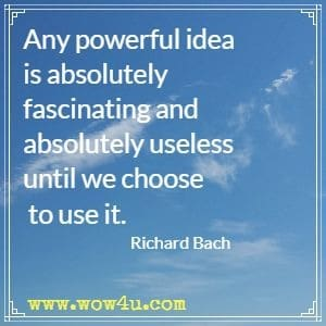 Any powerful idea is absolutely fascinating and absolutely useless until we choose to use it. Richard Bach