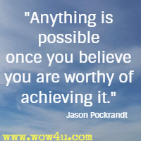 Anything is possible once you believe you are worthy of achieving it. Jason Pockrandt