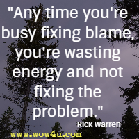 Any time you're busy fixing blame, you're wasting energy and not fixing the problem. Rick Warren