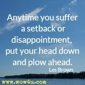 Anytime you suffer a setback or disappointment, put your head down and plow ahead. Les Brown