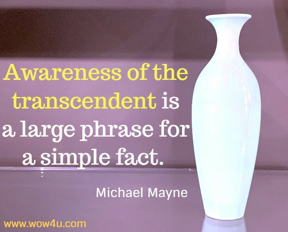 Awareness of the transcendent is a large phrase for a simple fact. Michael Mayne, This Sunrise of Wonder