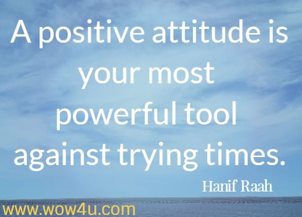 A positive attitude is your most powerful tool against trying times. Hanif Raah