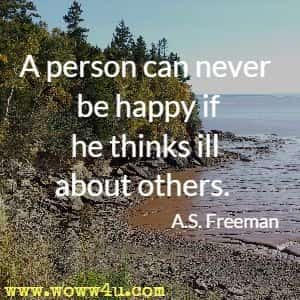 A person can never be happy if he thinks ill about others. A.S. Freeman