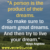 A person is the product of their dreams. So make sure to dream great dreams. And then try to live your dream. Maya Angelou