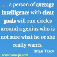. . . a person of average intelligence with clear goals will run circles around a genius who is not sure what he or she really wants. Brian Tracy