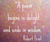A poem begins in delight and ends in wisdom. Robert Frost