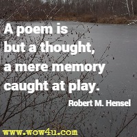 A poem is but a thought a mere memory caught at play. Robert M. Hensel