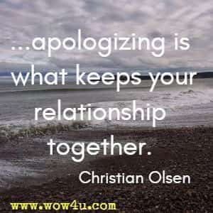 ...apologizing is what keeps your relationship together. Christian Olsen