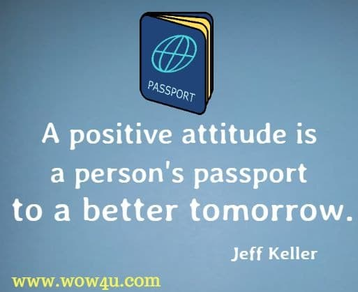 A positive attitude is a person's passport to a better tomorrow. Jeff Keller