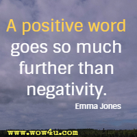 A positive word goes so much further than negativity. Emma Jones