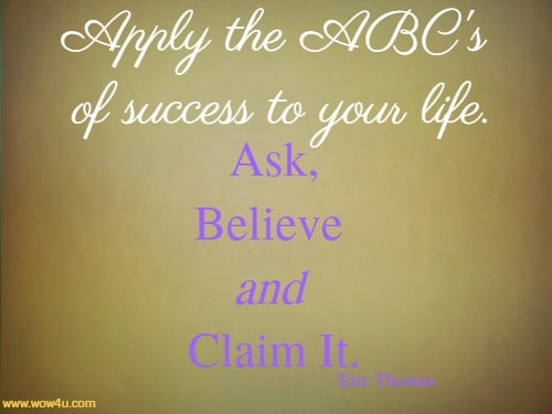 Apply the ABC's of success to your life. Ask, Believe and Claim It.   Eric Thomas