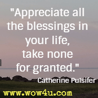 Appreciate all the blessings in your life, take none for granted. Catherine Pulsifer