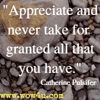 Appreciate and never take for granted all that you have. Catherine Pulsifer
