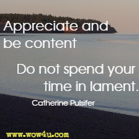 Appreciate and be content. Do not spend your time in lament. Catherine Pulsifer