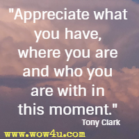 Appreciate what you have, where you are and who you are with in this moment. Tony Clark