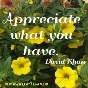 Appreciate what you have. David Khan