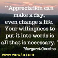 Appreciation can make a day, even change a life. Your willingness to put it  into words is all that is necessary. Margaret Cousins