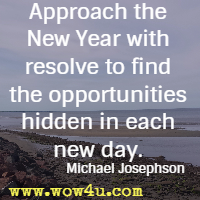 Approach the New Year with resolve to find the opportunities hidden in each new day. Michael Josephson