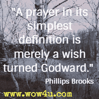 A prayer in its simplest definition is merely a wish turned Godward. Phillips Brooks