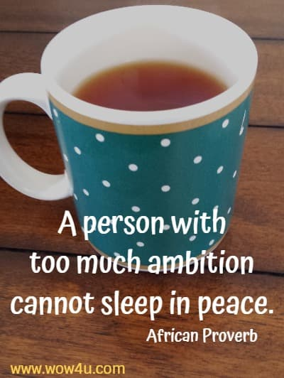 A person with too much ambition cannot sleep in peace. African Proverb