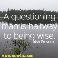 A questioning man is halfway to being wise. Irish Proverb