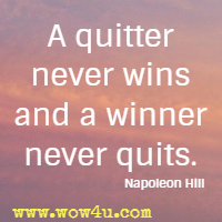 A quitter never wins and a winner never quits. Napoleon Hill