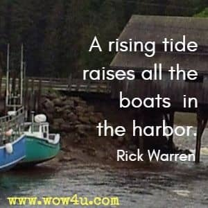 A rising tide raises all the boats in the harbor. Rick Warren