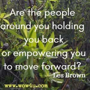 Are the people around you holding you back or empowering you  to move forward?  Les Brown