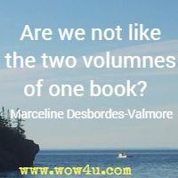 Are we not like thet two volumnes of one book?  Marceline Desbordes-Valmore