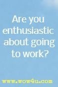 Are you enthusiastic about going to work