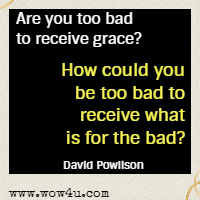Are you too bad to receive grace? How could you be too bad to receive what is for the bad? David Powlison
