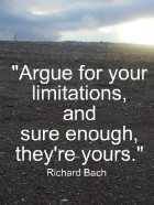 Argue for your limitations, and sure enough they're yours. Richard Bach