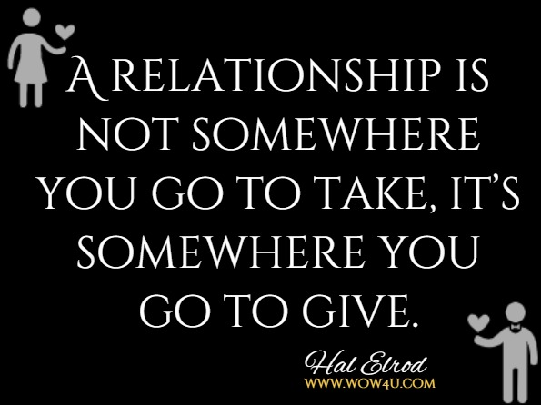A relationship is not somewhere you go to take, it's somewhere you go to give.Hal Elrod And Others, The Miricle Morning For Transforming Your Relationship