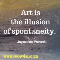 Art is the illusion of spontaneity. Japanese Proverb