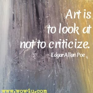 Art is to look at not to criticize.  Edgar Allan Poe