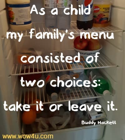 As a child my family's menu consisted of two choices: take it or leave it.    Buddy Hackett