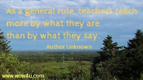 As a general rule, teachers teach more by what they are than by  what they say. Author Unknown