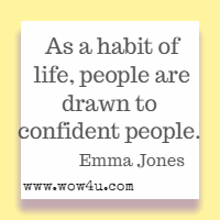 As a habit of life, people are drawn to confident people. Emma Jones
