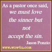 As a pastor once said, we must love the sinner but not accept the sin.  Jason Ponzio