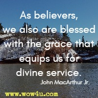 As believers, we also are blessed with the grace that equips us for divine service. John MacArthur Jr.