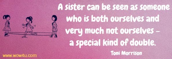A sister can be seen as someone who is both ourselves and very much  not ourselves - a special kind of double. Toni Morrison