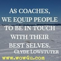 As coaches, we equip people to be in touch with their best selves. Clyde Lowstuter