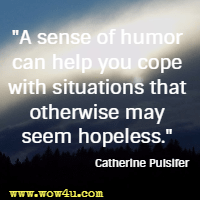 A sense of humor can help you cope with situations that otherwise may seem hopeless. Catherine Pulsifer