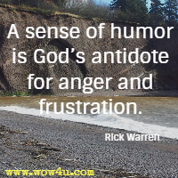 A sense of humor is God's antidote for anger and frustration. Rick Warren