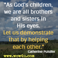 As God's children, we are all brothers and sisters in His eyes. Let us demonstrate that by helping each other. Catherine Pulsifer
