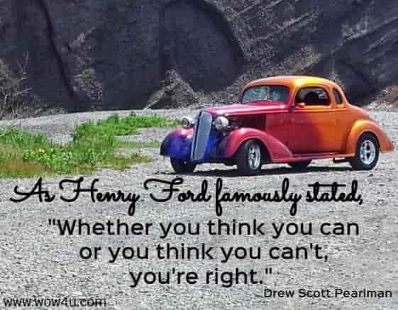 As Henry Ford famously stated, Whether you think  you can or you think you can't, you're right.  Drew Scott Pearlman