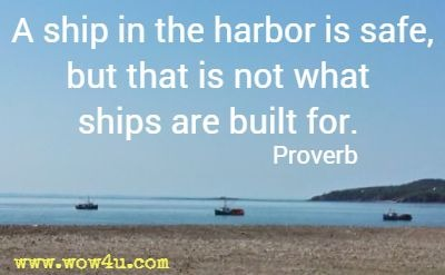 A ship in the harbor is safe, but that is not what ships are built for. Proverb