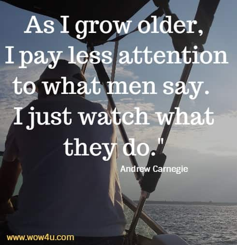 As I grow older, I pay less attention to what men say. I just watch what they do.  Andrew Carnegie