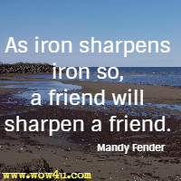 As iron sharpens iron so, a friend will sharpen a friend. Mandy Fender